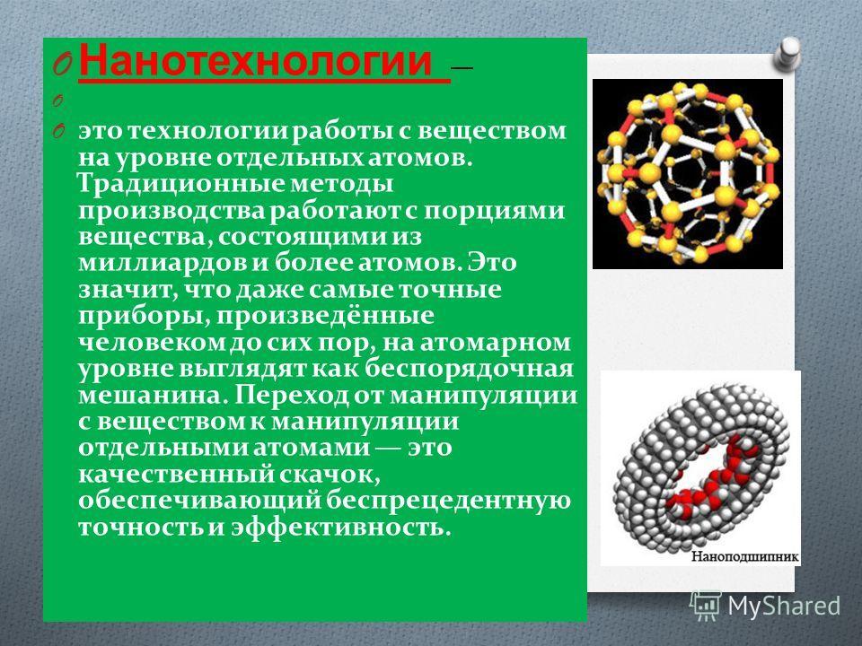 O Нанотехнологии O O это технологии работы с веществом на уровне отдельных атомов. Традиционные методы производства работают с порциями вещества, состоящими из миллиардов и более атомов. Это значит, что даже самые точные приборы, произведённые челове