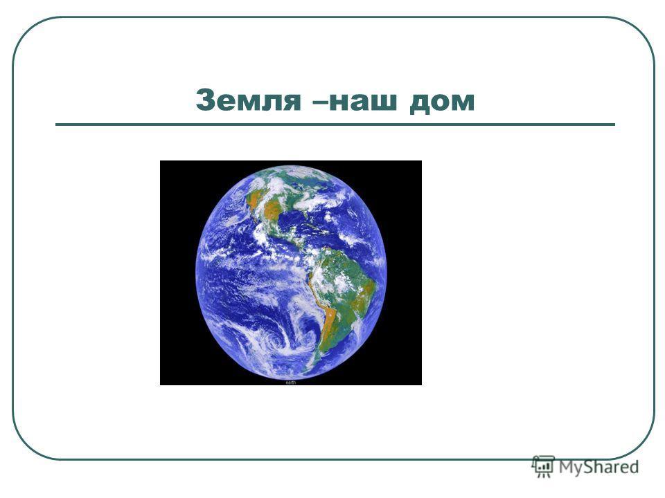 Земля –наш дом