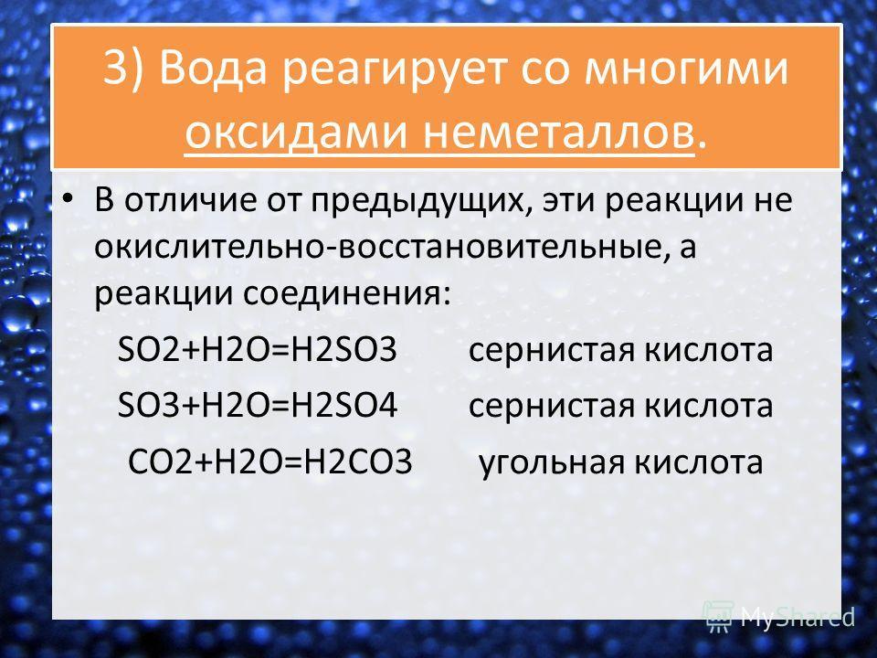 3) Вода реагирует со многими оксидами неметаллов. В отличие от предыдущих, эти реакции не окислительно-восстановительные, а реакции соединения: SO2+H2O=H2SO3 сернистая кислота SO3+H2O=H2SO4 сернистая кислота СO2+H2O=H2СO3 угольная кислота