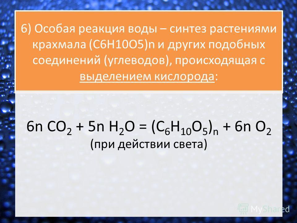 6) Особая реакция воды – синтез растениями крахмала (C6H10O5)n и других подобных соединений (углеводов), происходящая с выделением кислорода: 6n CO 2 + 5n H 2 O = (C 6 H 10 O 5 ) n + 6n O 2 (при действии света)