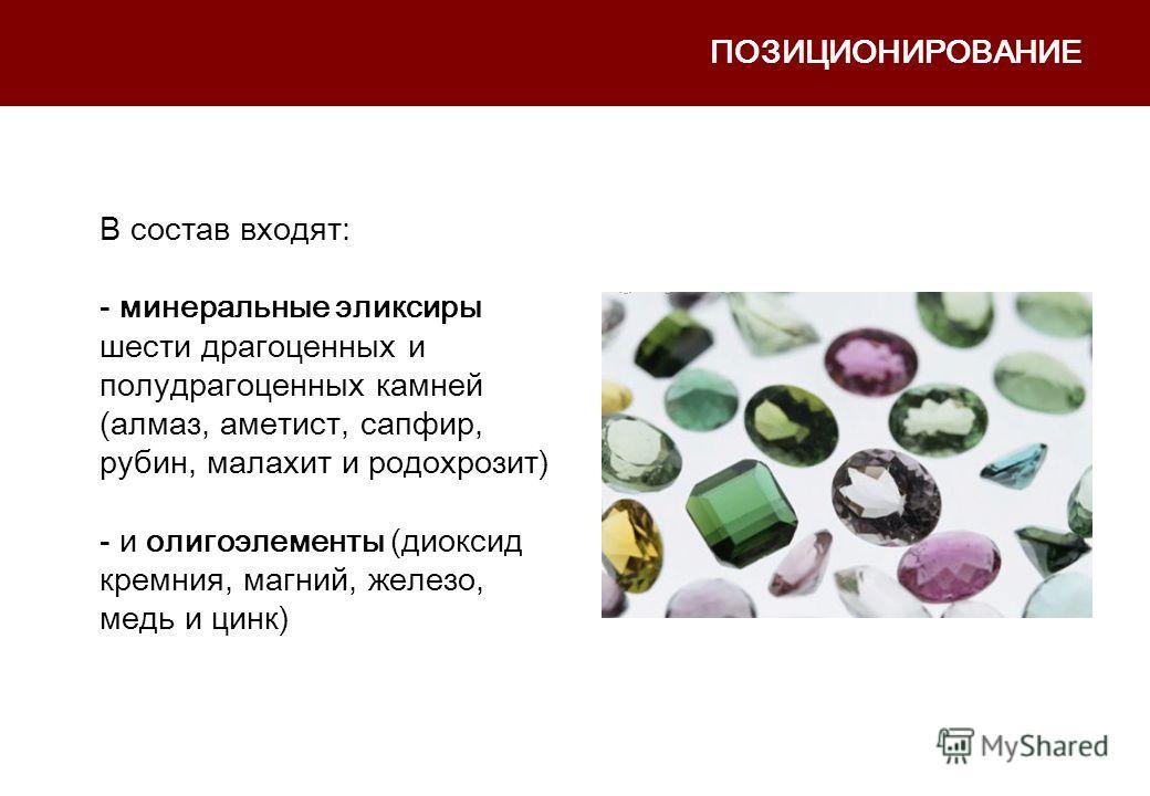 ПОЗИЦИОНИРОВАНИЕ В состав входят: - минеральные эликсиры шести драгоценных и полудрагоценных камней (алмаз, аметист, сапфир, рубин, малахит и родохрозит) - и олигоэлементы (диоксид кремния, магний, железо, медь и цинк)