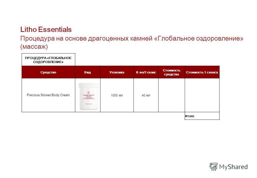 Litho Essentials Процедура на основе драгоценных камней «Глобальное оздоровление» (массаж) ПРОЦЕДУРА «ГЛОБАЛЬНОЕ ОЗДОРОВЛЕНИЕ» Средство ВидУпаковкаК-во/1 сеанс Стоимость средства Стоимость 1 сеанса Precious Stones Body Cream 1000 мл 40 мл Итого: