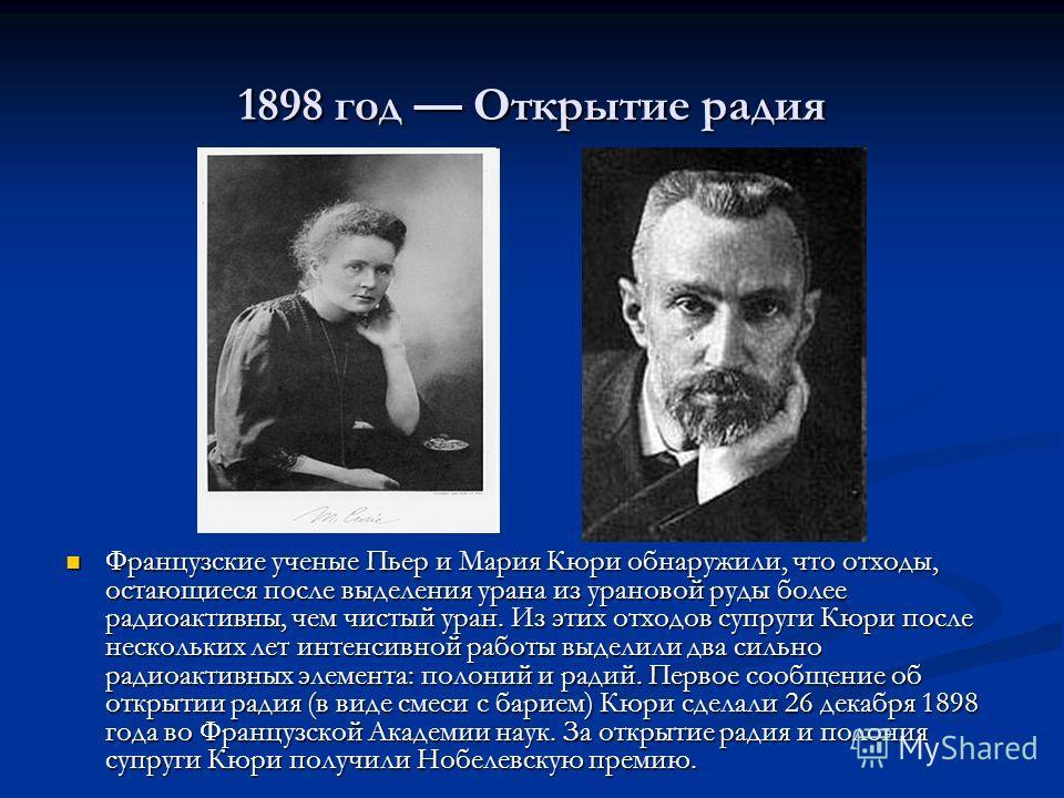 1898 год Открытие радия Французские ученые Пьер и Мария Кюри обнаружили, что отходы, остающиеся после выделения урана из урановой руды более радиоактивны, чем чистый уран. Из этих отходов супруги Кюри после нескольких лет интенсивной работы выделили