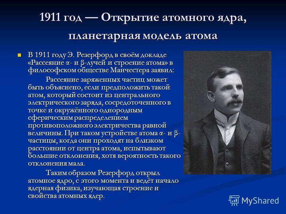 1911 год Открытие атомного ядра, планетарная модель атома В 1911 году Э. Резерфорд в своём докладе «Рассеяние α- и β-лучей и строение атома» в философском обществе Манчестера заявил: В 1911 году Э. Резерфорд в своём докладе «Рассеяние α- и β-лучей и
