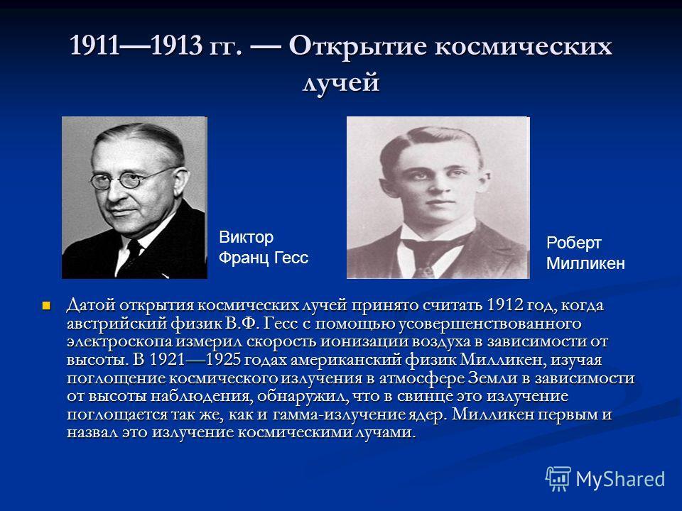 19111913 гг. Открытие космических лучей Датой открытия космических лучей принято считать 1912 год, когда австрийский физик В.Ф. Гесс с помощью усовершенствованного электроскопа измерил скорость ионизации воздуха в зависимости от высоты. В 19211925 го