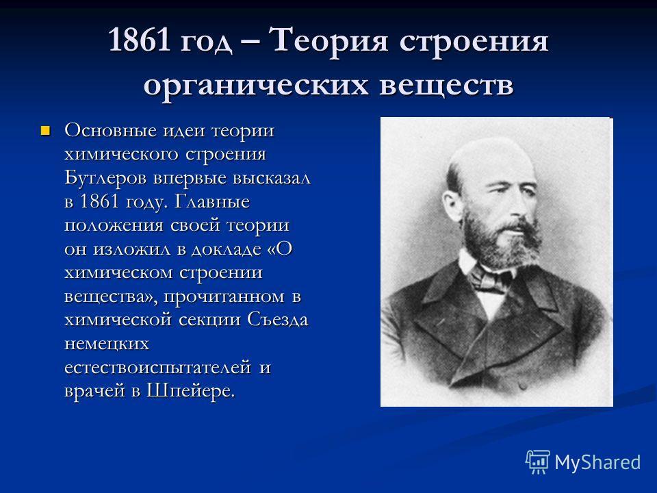 1861 год – Теория строения органических веществ Основные идеи теории химического строения Бутлеров впервые высказал в 1861 году. Главные положения своей теории он изложил в докладе «О химическом строении вещества», прочитанном в химической секции Съе