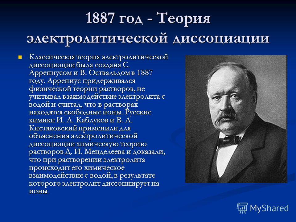 1887 год - Теория электролитической диссоциации Классическая теория электролитической диссоциации была создана С. Аррениусом и В. Оствальдом в 1887 году. Аррениус придерживался физической теории растворов, не учитывал взаимодействие электролита с вод
