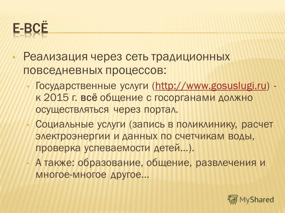 Реализация через сеть традиционных повседневных процессов: Государственные услуги (http://www.gosuslugi.ru) - к 2015 г. всё общение с госорганами должно осуществляться через портал.http://www.gosuslugi.ru Социальные услуги (запись в поликлинику, расч