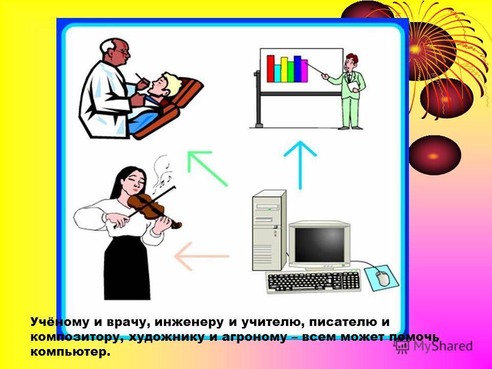 Учёному и врачу, инженеру и учителю, писателю и композитору, художнику и агроному – всем может помочь компьютер.