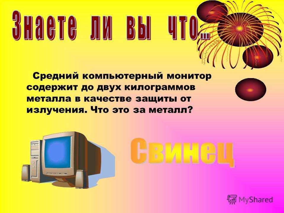 Средний компьютерный монитор содержит до двух килограммов металла в качестве защиты от излучения. Что это за металл?