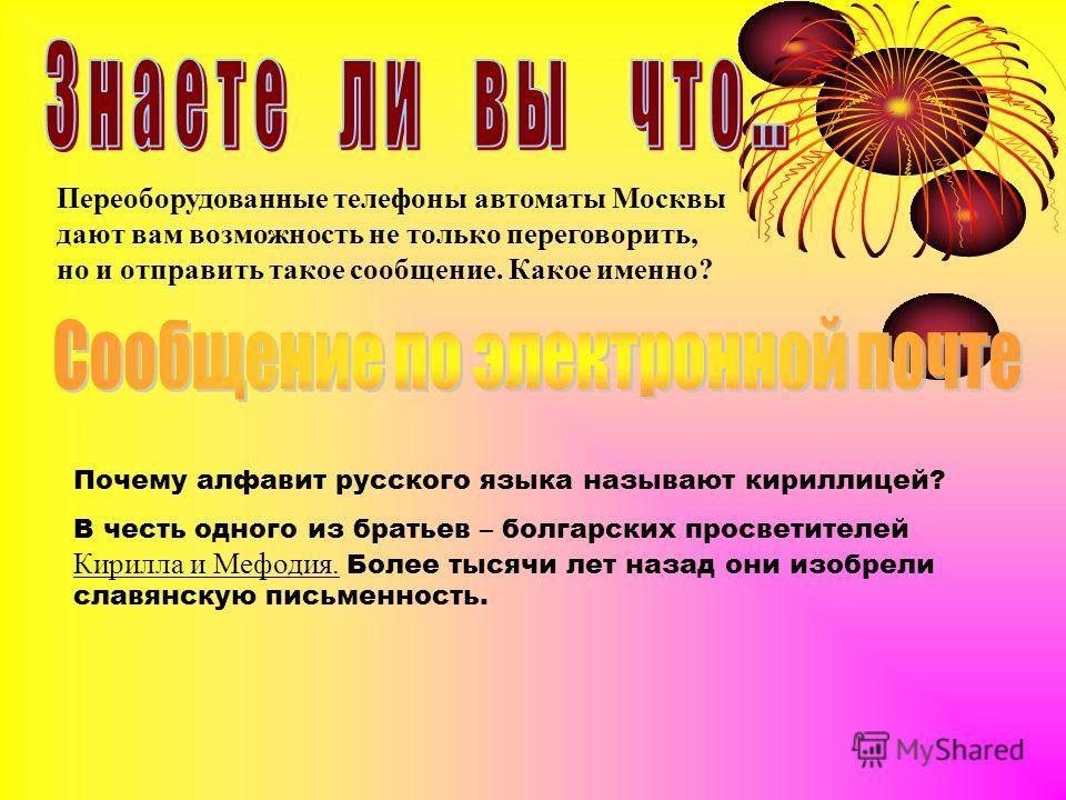 Переоборудованные телефоны автоматы Москвы дают вам возможность не только переговорить, но и отправить такое сообщение. Какое именно? Почему алфавит русского языка называют кириллицей? В честь одного из братьев – болгарских просветителей Кирилла и Ме