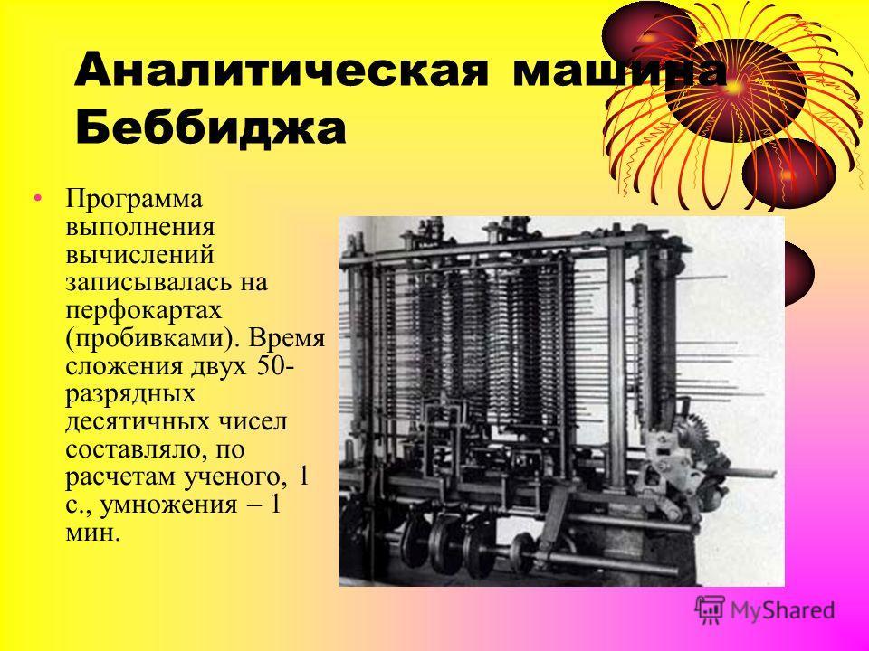 Аналитическая машина Беббиджа Программа выполнения вычислений записывалась на перфокартах (пробивками). Время сложения двух 50- разрядных десятичных чисел составляло, по расчетам ученого, 1 с., умножения – 1 мин.