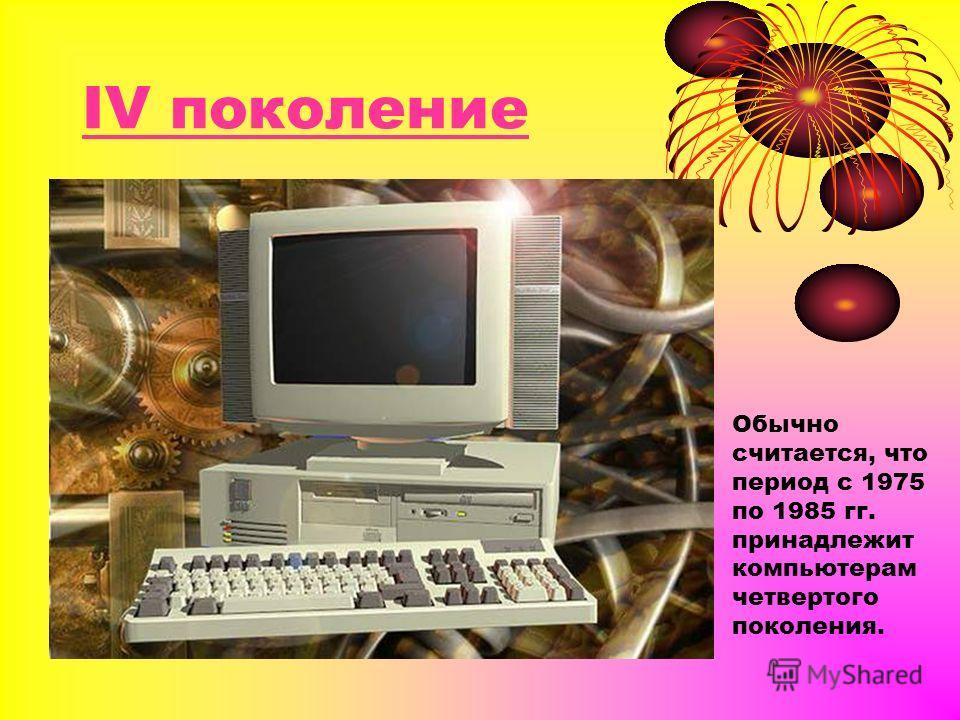 IV поколение Обычно считается, что период с 1975 по 1985 гг. принадлежит компьютерам четвертого поколения.