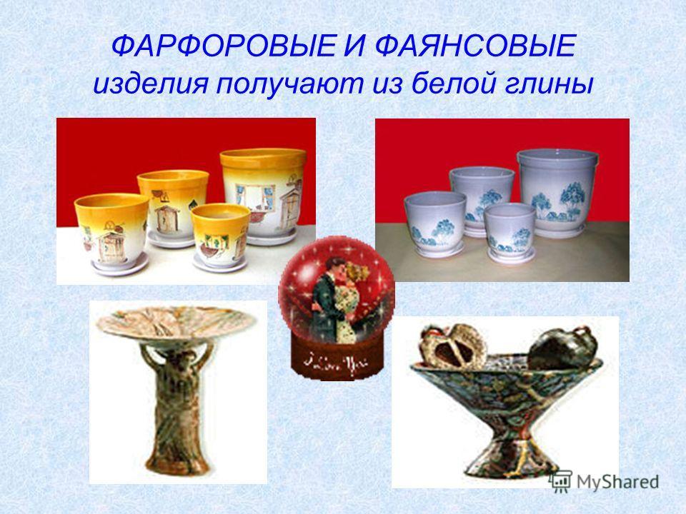 ФАРФОРОВЫЕ И ФАЯНСОВЫЕ изделия получают из белой глины