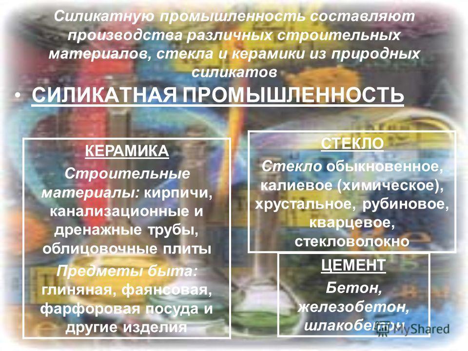 Силикатную промышленность составляют производства различных строительных материалов, стекла и керамики из природных силикатов КЕРАМИКА Строительные материалы: кирпичи, канализационные и дренажные трубы, облицовочные плиты Предметы быта: глиняная, фая