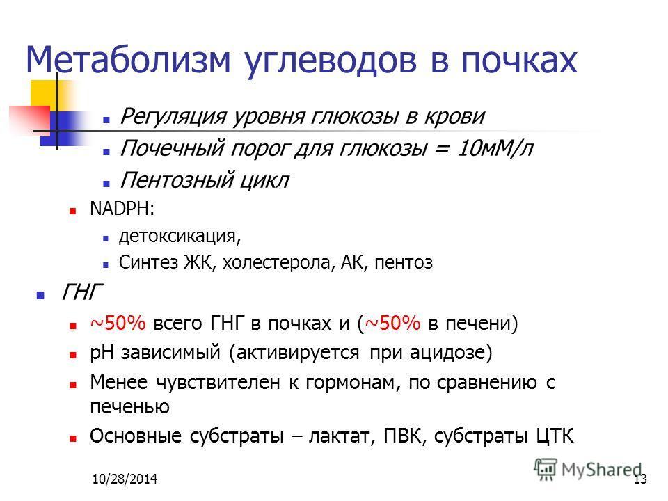 10/28/201413 Метаболизм углеводов в почках Регуляция уровня глюкозы в крови Почечный порог для глюкозы = 10 мМ/л Пентозный цикл NADPH: детоксикация, Синтез ЖК, холестерола, АК, пентоз ГНГ ~50% всего ГНГ в почках и (~50% в печени) рН зависимый (активи