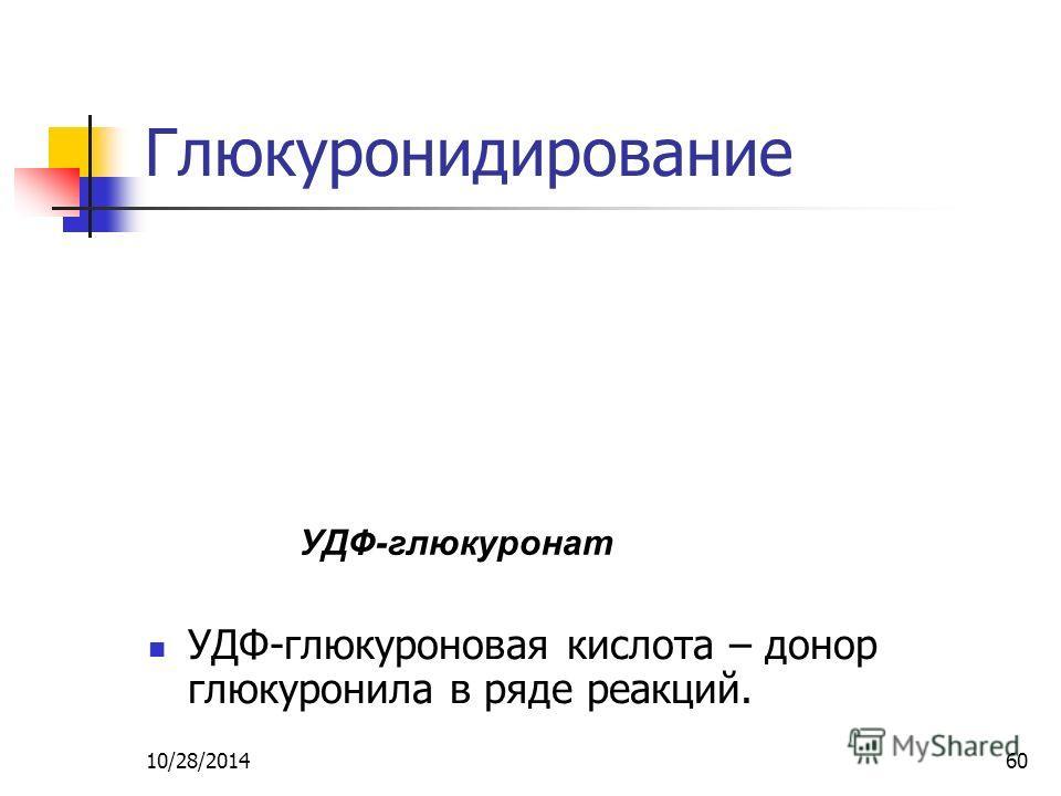 10/28/201460 Глюкуронидирование УДФ-глюкуроновая кислота – донор глюкуронила в ряде реакций. УДФ-глюкуронат