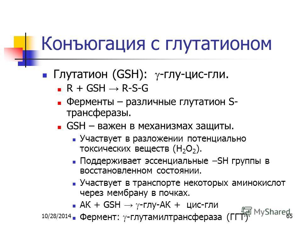 10/28/201465 Конъюгация с глутатионом Глутатион (GSH): -глу-цис-гли. R + GSH R-S-G Ферменты – различные глутатион S- трансферазы. GSH – важен в механизмах защиты. Участвует в разложении потенциально токсических веществ (H 2 O 2 ). Поддерживает эссенц