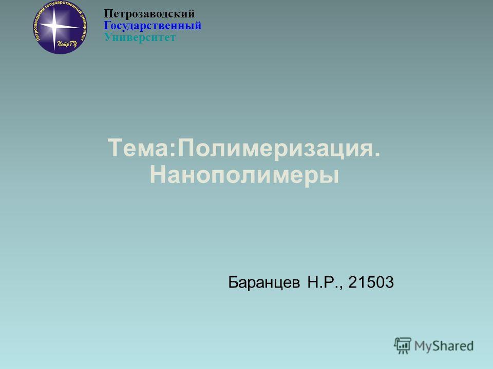 Тема:Полимеризация. Нанополимеры Баранцев Н.Р., 21503 Петрозаводский Государственный Университет