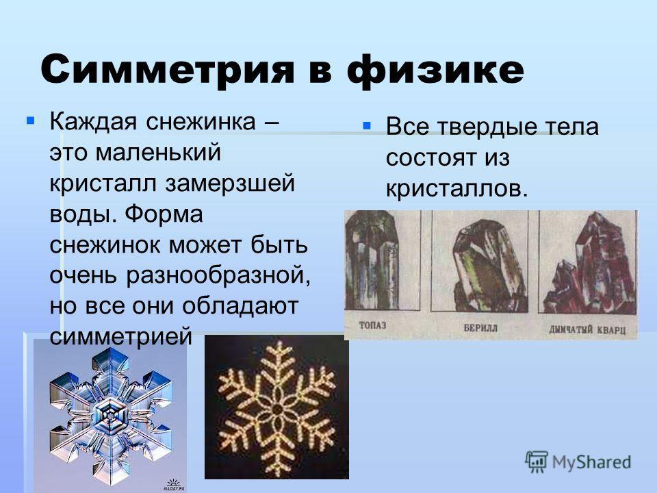 Симметрия в физике Каждая снежинка – это маленький кристалл замерзшей воды. Форма снежинок может быть очень разнообразной, но все они обладают симметрией Все твердые тела состоят из кристаллов.