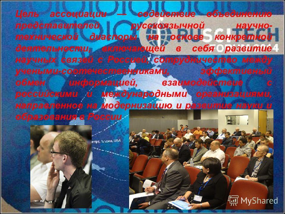 Цель ассоциации содействие объединению представителей русскоязычной научно- технической диаспоры на основе конкретной деятельности, включающей в себя развитие научных связей с Россией, сотрудничество между учеными-соотечественниками, эффективный обме