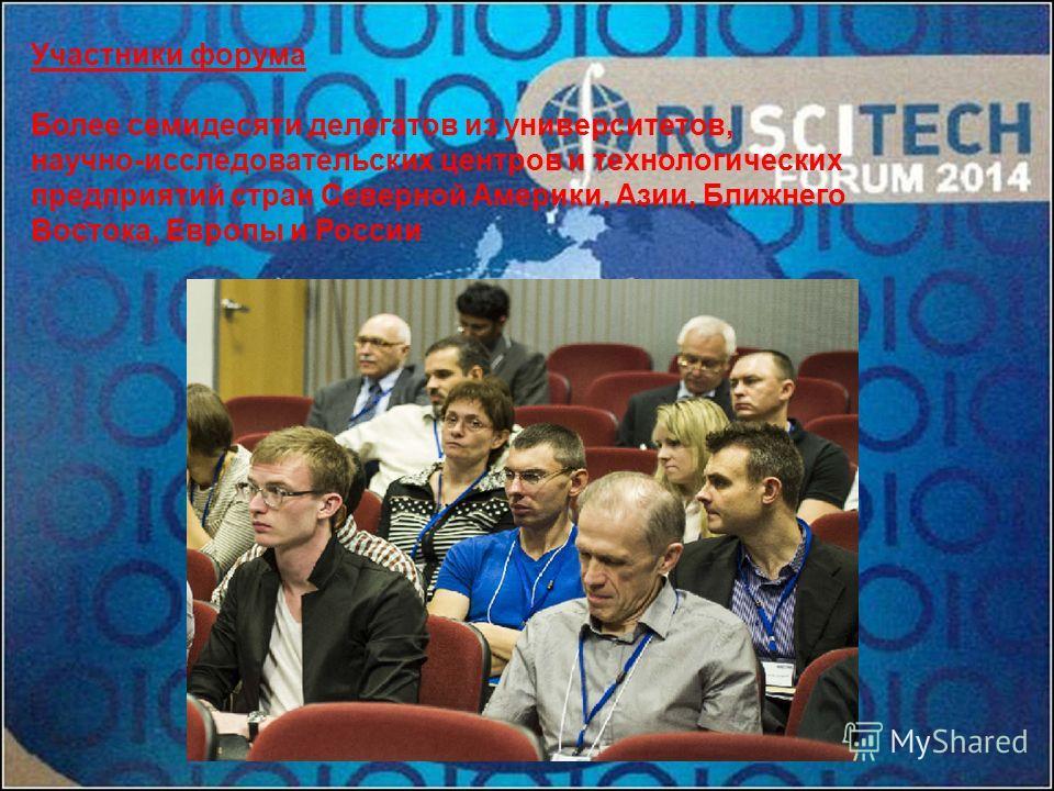 Участники форума Более семидесяти делегатов из университетов, научно-исследовательских центров и технологических предприятий стран Северной Америки, Азии, Ближнего Востока, Европы и России