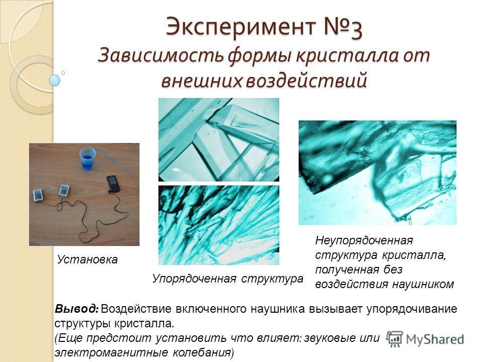 Эксперимент 3 Зависимость формы кристалла от внешних воздействий Установка Упорядоченная структура Неупорядоченная структура кристалла, полученная без воздействия наушником Вывод : Воздействие включенного наушника вызывает упорядочивание структуры кр