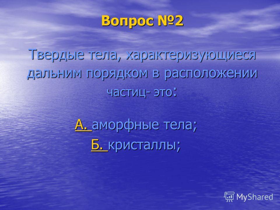 Вопрос 2 Твердые тела, характеризующиеся дальним порядком в расположении частиц- это : А. А. аморфные тела; А. Б. Б. кристаллы; Б.