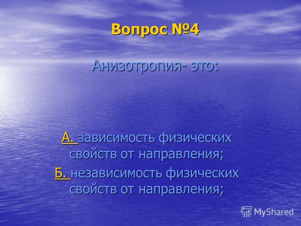 Вопрос 4 Анизотропия- это: А. А. зависимость физических свойств от направления; А. Б. Б. независимость физических свойств от направления; Б.