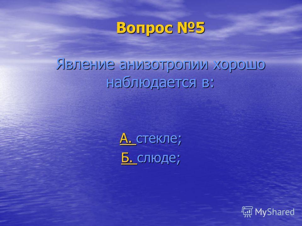 Вопрос 5 Явление анизотропии хорошо наблюдается в: А. А. стекле; А. Б. Б. слюде; Б.