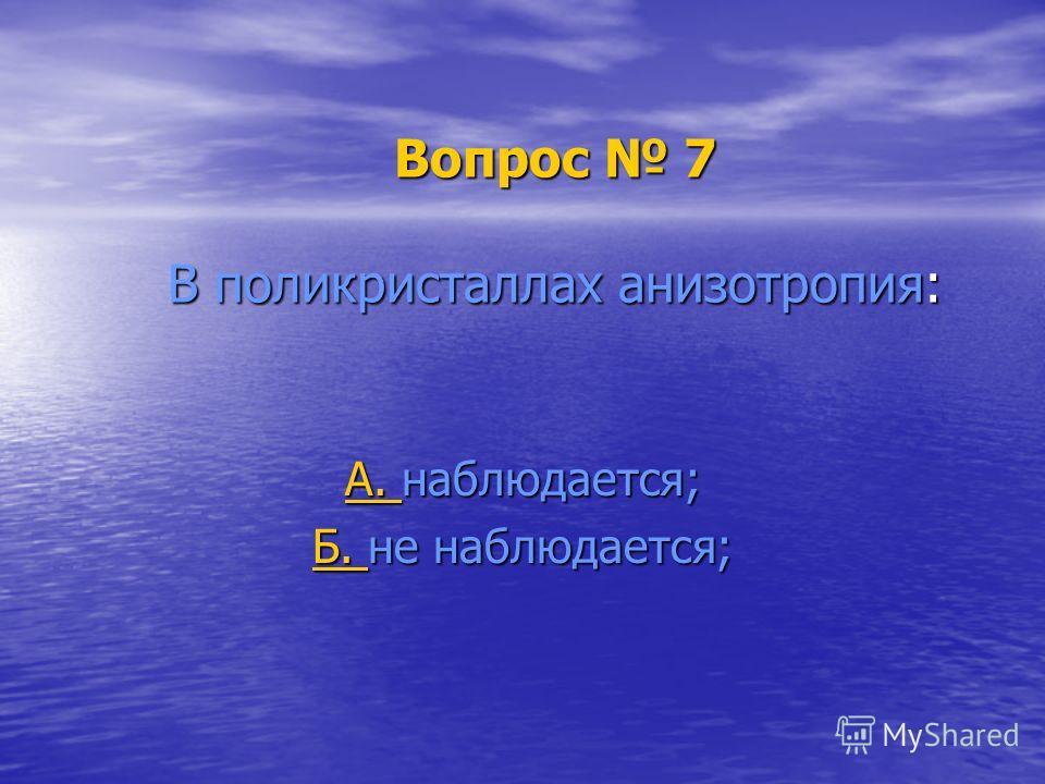 Вопрос 7 В поликристаллах анизотропия: А. А. наблюдается; А. Б. Б. не наблюдается; Б.