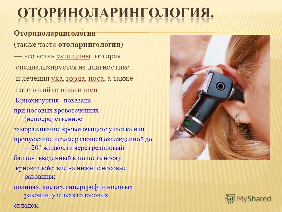 Оториноларинголо́гия (также часто отоларинголо́гия) это ветвь медицины, котораямедицины специализируется на диагностике и лечении уха, горла, носа, а такжеухагорланоса патологий головы и шеи.головышеи Криохирургия показана при носовых кровотечениях (
