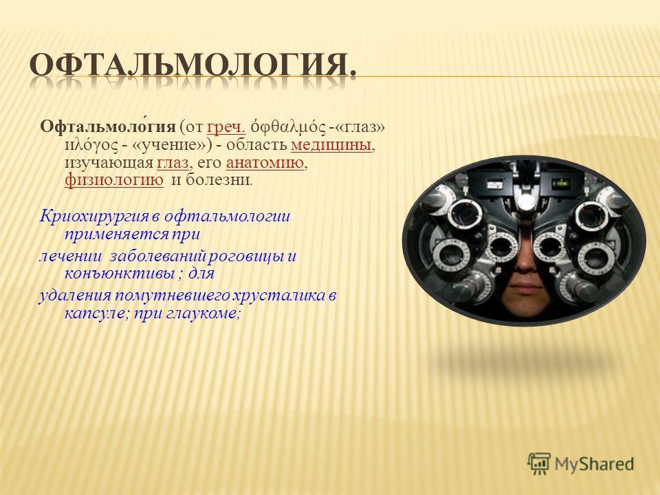 Офтальмоло́гия (от греч. φθαλμός -«глаз» иλόγος - «учение») - область медицины, изучающая глаз, его анатомию, физиологию и болезни.греч.медициныглазанатомию физиологию Криохирургия в офтальмологии применяется при лечении заболеваний роговицы и конъюн