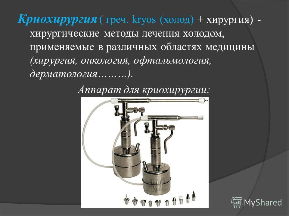 Криохирургия ( греч. kryos (холод) + хирургия) - хирургические методы лечения холодом, применяемые в различных областях медицины (хирургия, онкология, офтальмология, дерматология………). Аппарат для криохирургии: