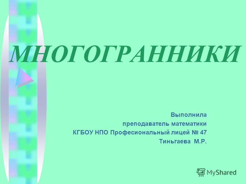 МНОГОГРАННИКИ Выполнила преподаватель математики КГБОУ НПО Професиональный лицей 47 Тиньгаева М.Р.