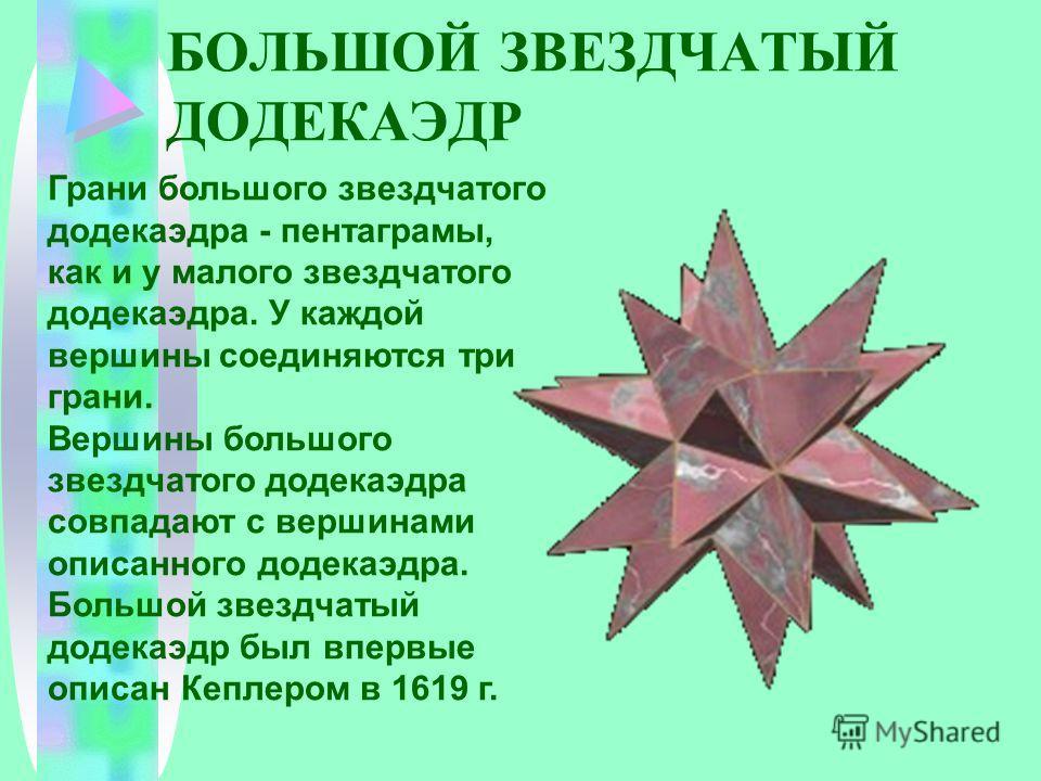 БОЛЬШОЙ ЗВЕЗДЧАТЫЙ ДОДЕКАЭДР Грани большого звездчатого додекаэдра - пентаграмы, как и у малого звездчатого додекаэдра. У каждой вершины соединяются три грани. Вершины большого звездчатого додекаэдра совпадают с вершинами описанного додекаэдра. Больш
