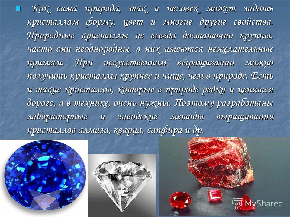 Как сама природа, так и человек может задать кристаллам форму, цвет и многие другие свойства. Природные кристаллы не всегда достаточно крупны, часто они неоднородны, в них имеются нежелательные примеси. При искусственном выращивании можно получить кр
