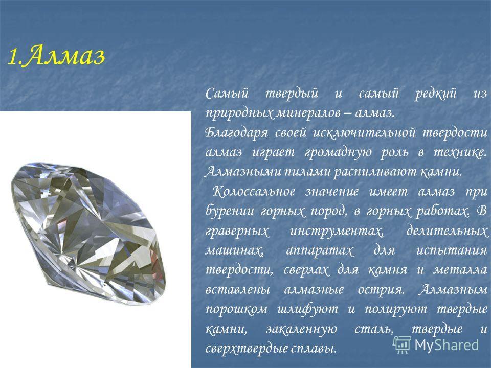 1. Алмаз Самый твердый и самый редкий из природных минералов – алмаз. Благодаря своей исключительной твердости алмаз играет громадную роль в технике. Алмазными пилами распиливают камни. Колоссальное значение имеет алмаз при бурении горных пород, в го