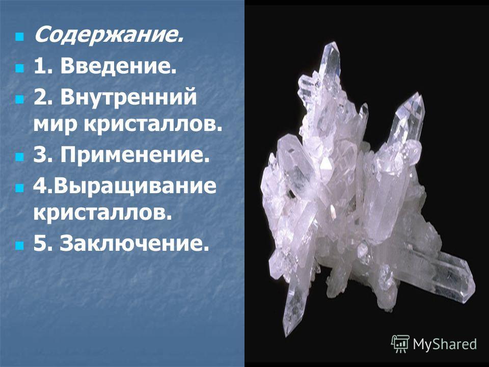 Содержание. 1. Введение. 2. Внутренний мир кристаллов. 3. Применение. 4. Выращивание кристаллов. 5. Заключение.