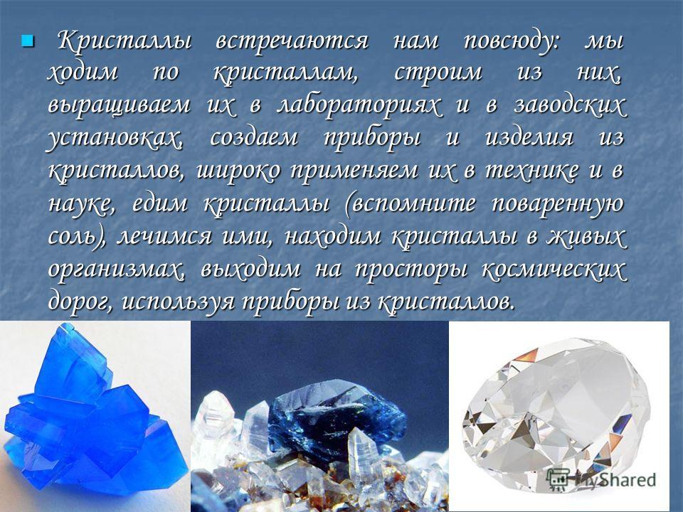 Кристаллы встречаются нам повсюду: мы ходим по кристаллам, строим из них, выращиваем их в лабораториях и в заводских установках, создаем приборы и изделия из кристаллов, широко применяем их в технике и в науке, едим кристаллы (вспомните поваренную со