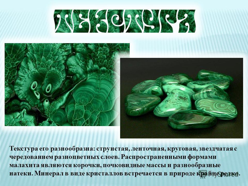 Малахит, один из главных минералов меди, содержит 57 % чистого металла. Кроме меди, в его состав входят кислород, углерод и вода. Образуется он чаще всего там, где медные руды выходят на земную поверхность
