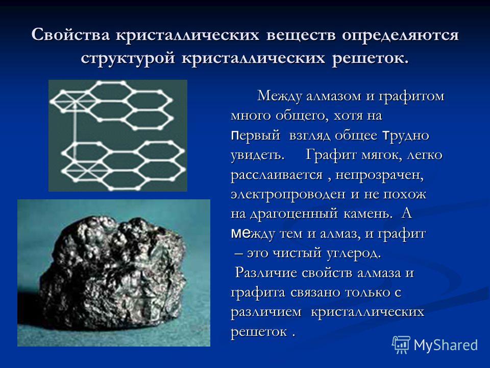 Свойства кристаллических веществ определяются структурой кристаллических решеток. Между алмазом и графитом много общего, хотя на первый взгляд общее трудно увидеть. Графит мягок, легко расслаивается, непрозрачен, электропроводен и не похож на драгоце