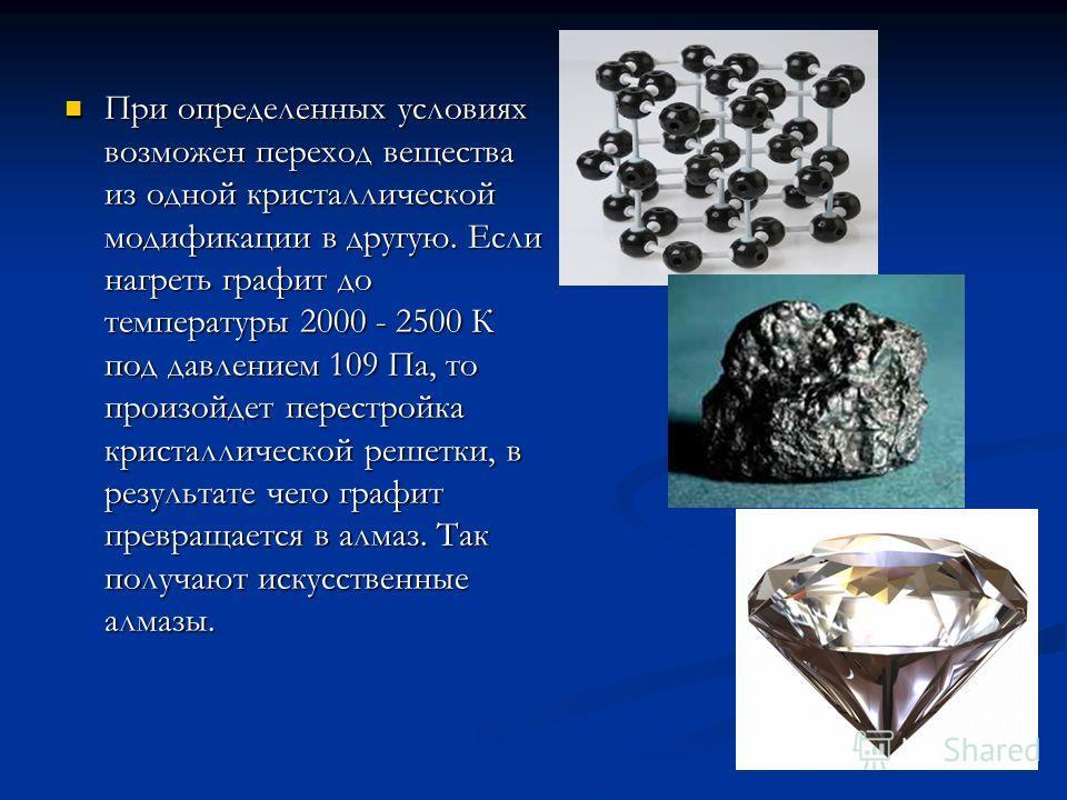 При определенных условиях возможен переход вещества из одной кристаллической модификации в другую. Если нагреть графит до температуры 2000 - 2500 К под давлением 109 Па, то произойдет перестройка кристаллической решетки, в результате чего графит прев