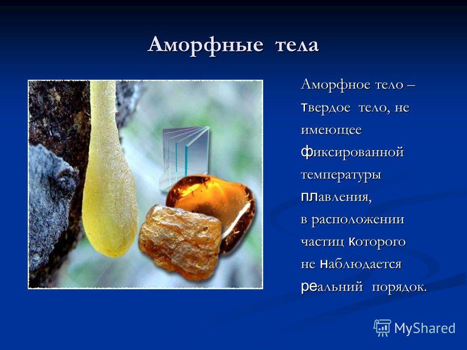 Аморфные тела Аморфное тело – твердое тело, не имеющее фиксированной температуры плавления, в расположении частиц которого не наблюдается реальний порядок.