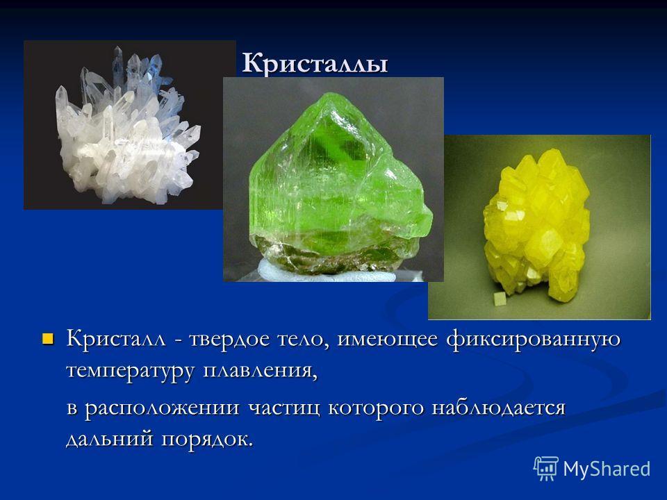 Кристаллы Кристаллы Кристалл - твердое тело, имеющее фиксированную температуру плавления, в расположении частиц которого наблюдается дальний порядок.