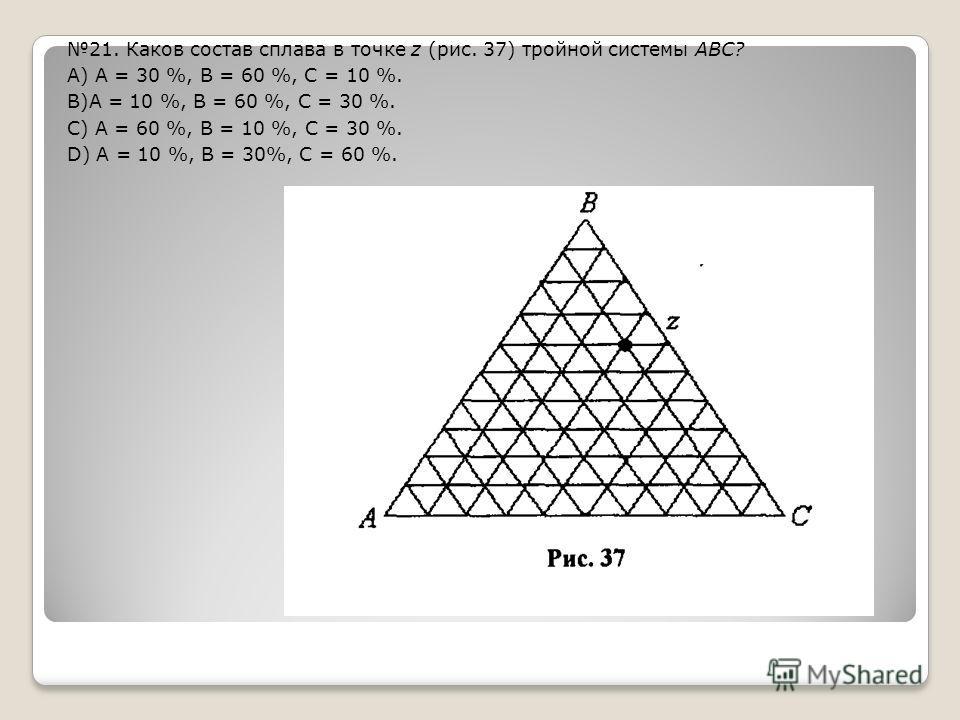21. Каков состав сплава в точке z (рис. 37) тройной системы ABC? А) А = 30 %, В = 60 %, С = 10 %. В)А = 10 %, В = 60 %, С = 30 %. С) А = 60 %, В = 10 %, С = 30 %. D) А = 10 %, В = 30%, С = 60 %.