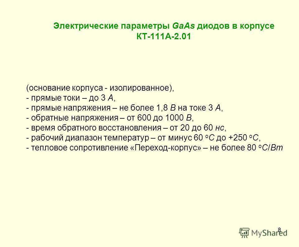 Электрические параметры GaAs диодов в корпусе КТ-111А-2.01 8 (основание корпуса - изолированное), - прямые токи – до 3 А, - прямые напряжения – не более 1,8 В на токе 3 А, - обратные напряжения – от 600 до 1000 В, - время обратного восстановления – о