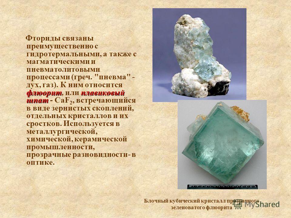 флюоритплавиковый шпат Фториды связаны преимущественно с гидротермальными, а также с магматическими и пневматолитовыми процессами (греч.