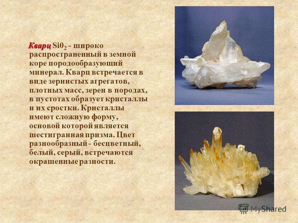Кварц Кварц Si0 2 - широко распространенный в земной коре породообразующий минерал. Кварц встречается в виде зернистых агрегатов, плотных масс, зерен в породах, в пустотах образует кристаллы и их сростки. Кристаллы имеют сложную форму, основой которо