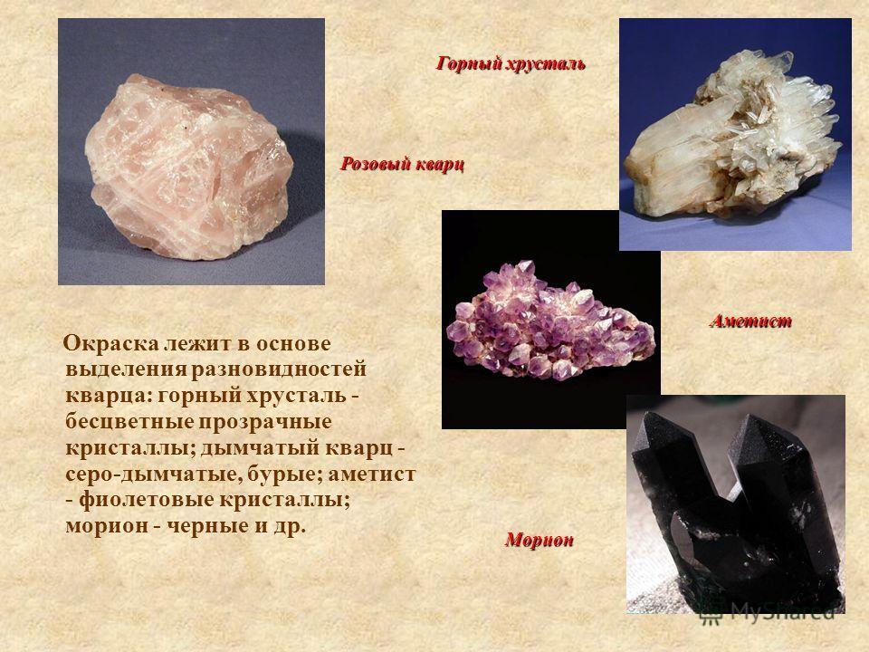 Окраска лежит в основе выделения разновидностей кварца: горный хрусталь - бесцветные прозрачные кристаллы; дымчатый кварц - серо-дымчатые, бурые; аметист - фиолетовые кристаллы; морион - черные и др. Горный хрусталь Аметист Морион Розовый кварц